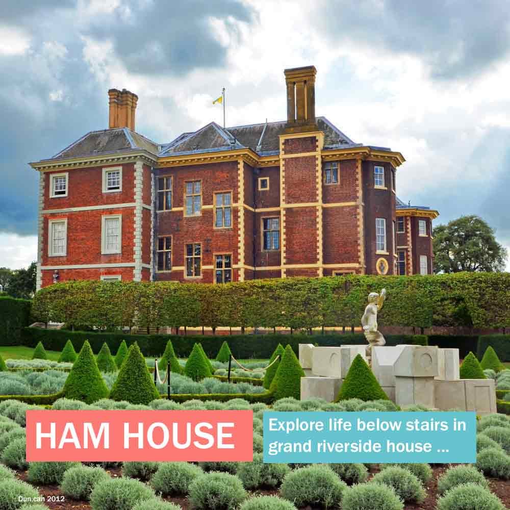 Ham House - kids can explore life below stairs in this grand riverside house in west London