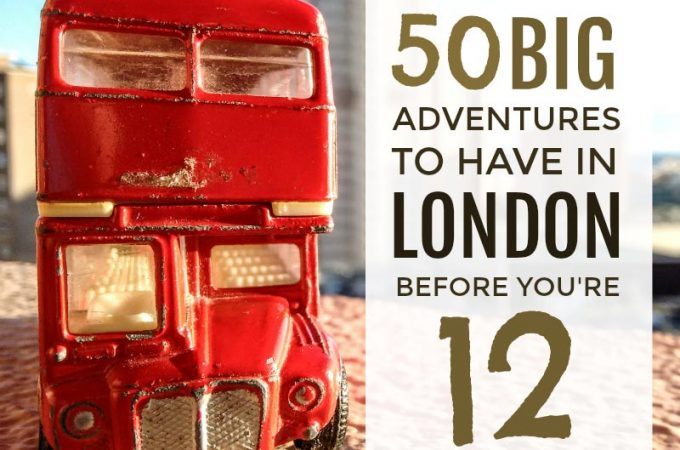50 big adventures to have in London before you're 12 ... an enormous bucket list of serious adventures for kids in the capital ...